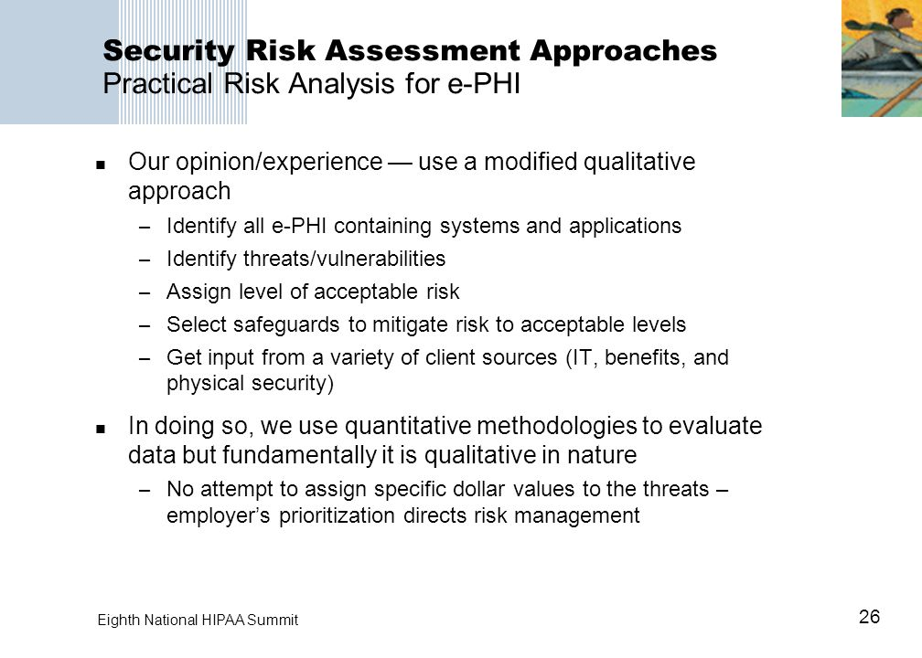 26 Eighth National HIPAA Summit Security Risk Assessment Approaches Practical Risk Analysis for e-PHI Our opinion/experience — use a modified qualitative approach – Identify all e-PHI containing systems and applications – Identify threats/vulnerabilities – Assign level of acceptable risk – Select safeguards to mitigate risk to acceptable levels – Get input from a variety of client sources (IT, benefits, and physical security) In doing so, we use quantitative methodologies to evaluate data but fundamentally it is qualitative in nature – No attempt to assign specific dollar values to the threats – employer's prioritization directs risk management