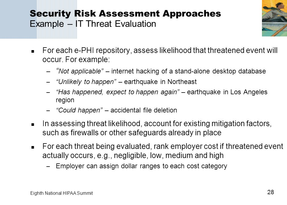 28 Eighth National HIPAA Summit Security Risk Assessment Approaches Example – IT Threat Evaluation For each e-PHI repository, assess likelihood that threatened event will occur.