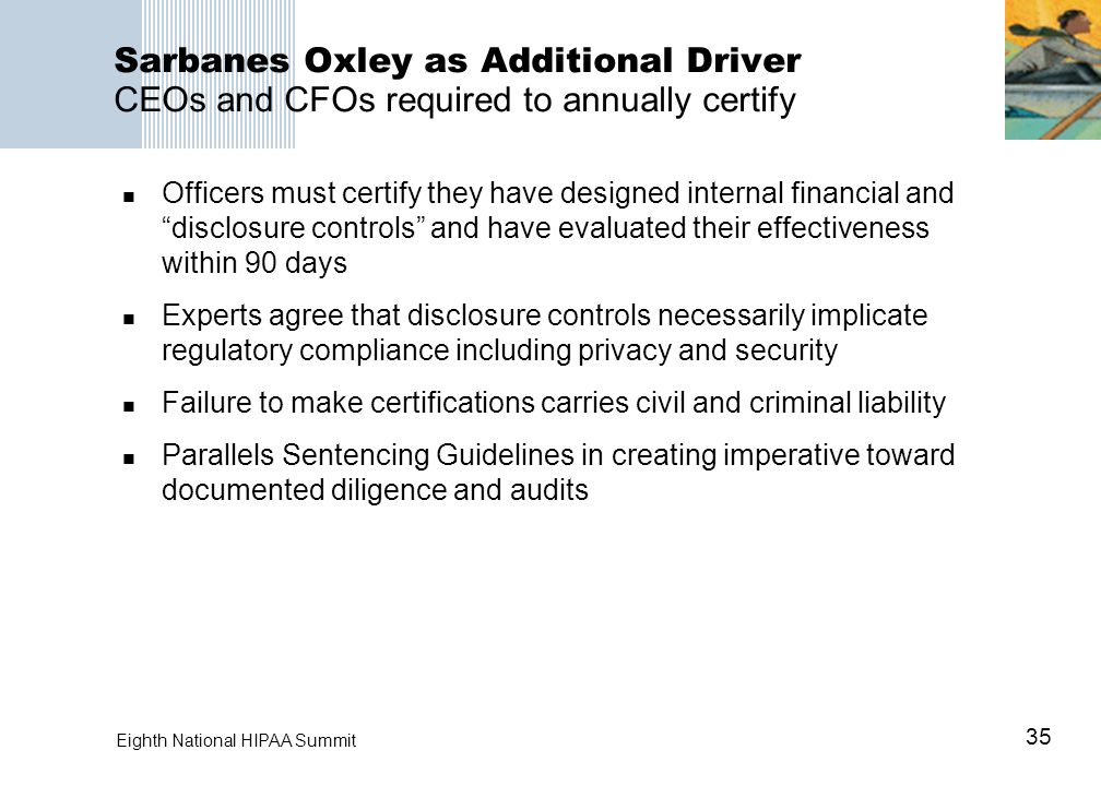 35 Eighth National HIPAA Summit Sarbanes Oxley as Additional Driver CEOs and CFOs required to annually certify Officers must certify they have designe