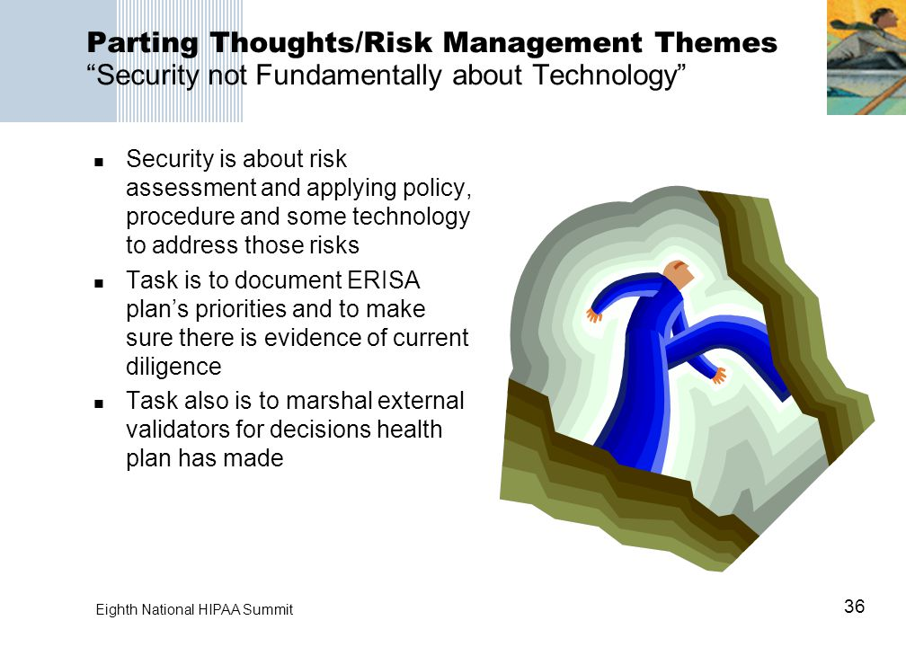 "36 Eighth National HIPAA Summit Parting Thoughts/Risk Management Themes ""Security not Fundamentally about Technology"" Security is about risk assessmen"