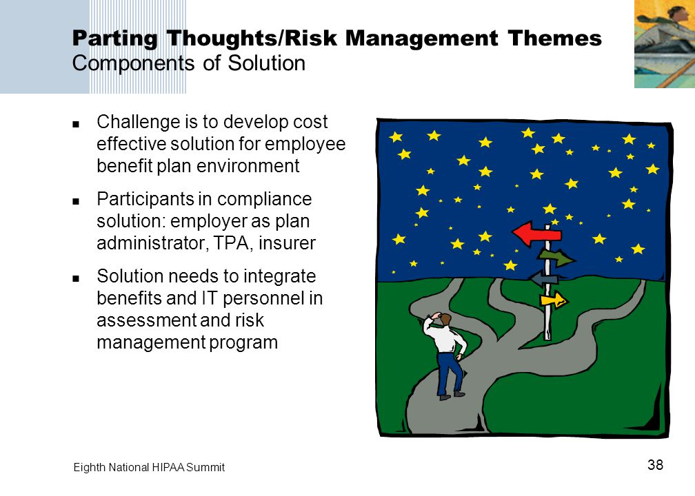 38 Eighth National HIPAA Summit Parting Thoughts/Risk Management Themes Components of Solution Challenge is to develop cost effective solution for employee benefit plan environment Participants in compliance solution: employer as plan administrator, TPA, insurer Solution needs to integrate benefits and IT personnel in assessment and risk management program