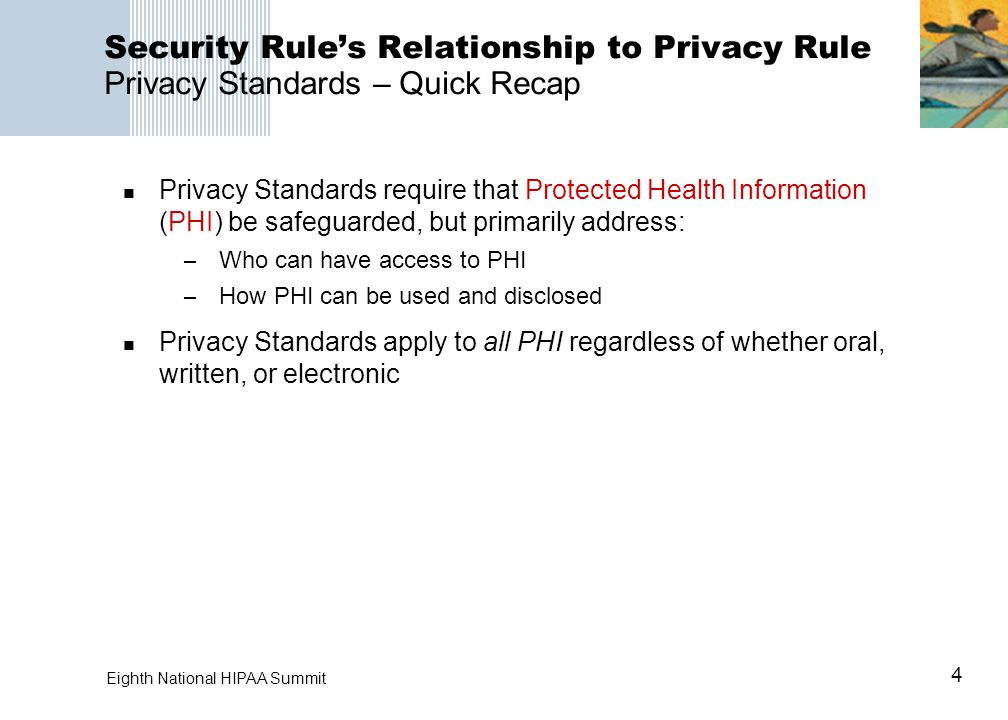 4 Eighth National HIPAA Summit Security Rule's Relationship to Privacy Rule Privacy Standards – Quick Recap Privacy Standards require that Protected Health Information (PHI) be safeguarded, but primarily address: – Who can have access to PHI – How PHI can be used and disclosed Privacy Standards apply to all PHI regardless of whether oral, written, or electronic