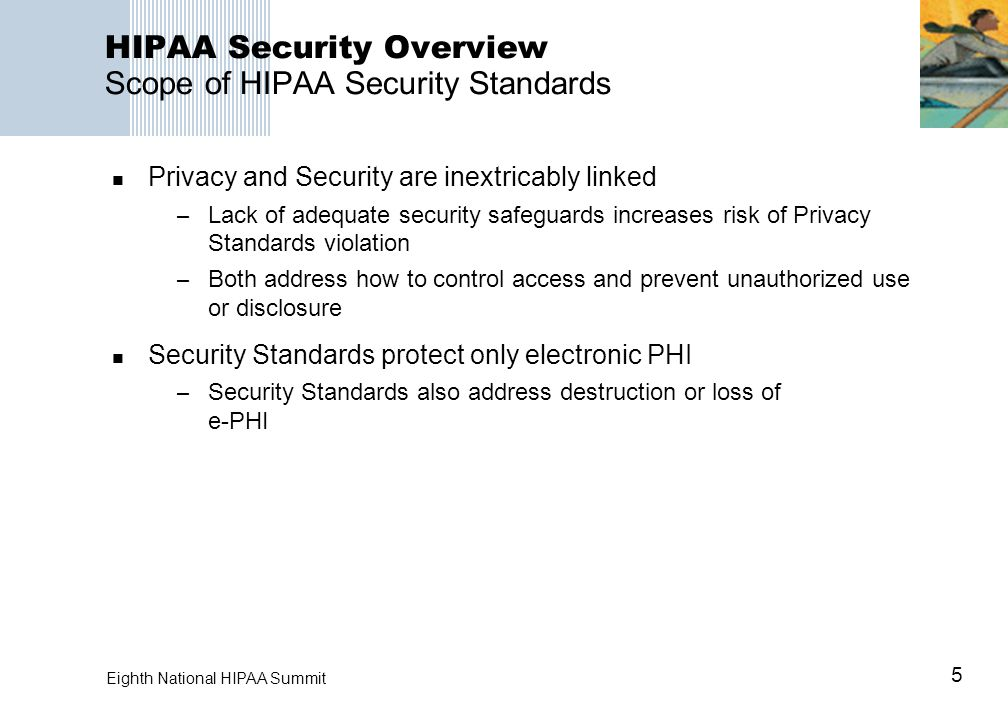 5 Eighth National HIPAA Summit HIPAA Security Overview Scope of HIPAA Security Standards Privacy and Security are inextricably linked – Lack of adequate security safeguards increases risk of Privacy Standards violation – Both address how to control access and prevent unauthorized use or disclosure Security Standards protect only electronic PHI – Security Standards also address destruction or loss of e-PHI