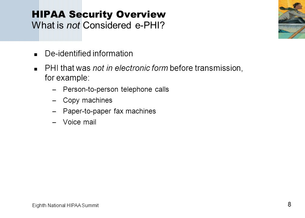 8 Eighth National HIPAA Summit HIPAA Security Overview What is not Considered e-PHI? De-identified information PHI that was not in electronic form bef