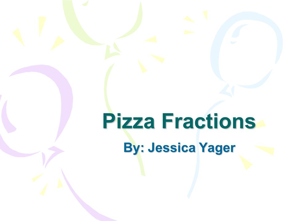 Pizza Fractions By: Jessica Yager