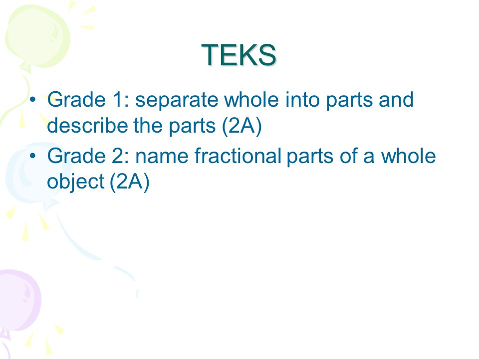 TEKS Grade 1: separate whole into parts and describe the parts (2A) Grade 2: name fractional parts of a whole object (2A)