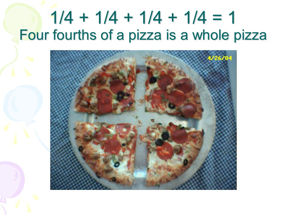 1/4 + 1/4 + 1/4 + 1/4 = 1 Four fourths of a pizza is a whole pizza