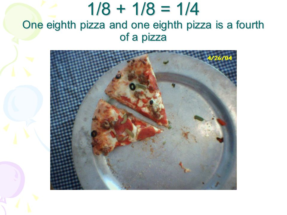 1/8 + 1/8 = 1/4 One eighth pizza and one eighth pizza is a fourth of a pizza