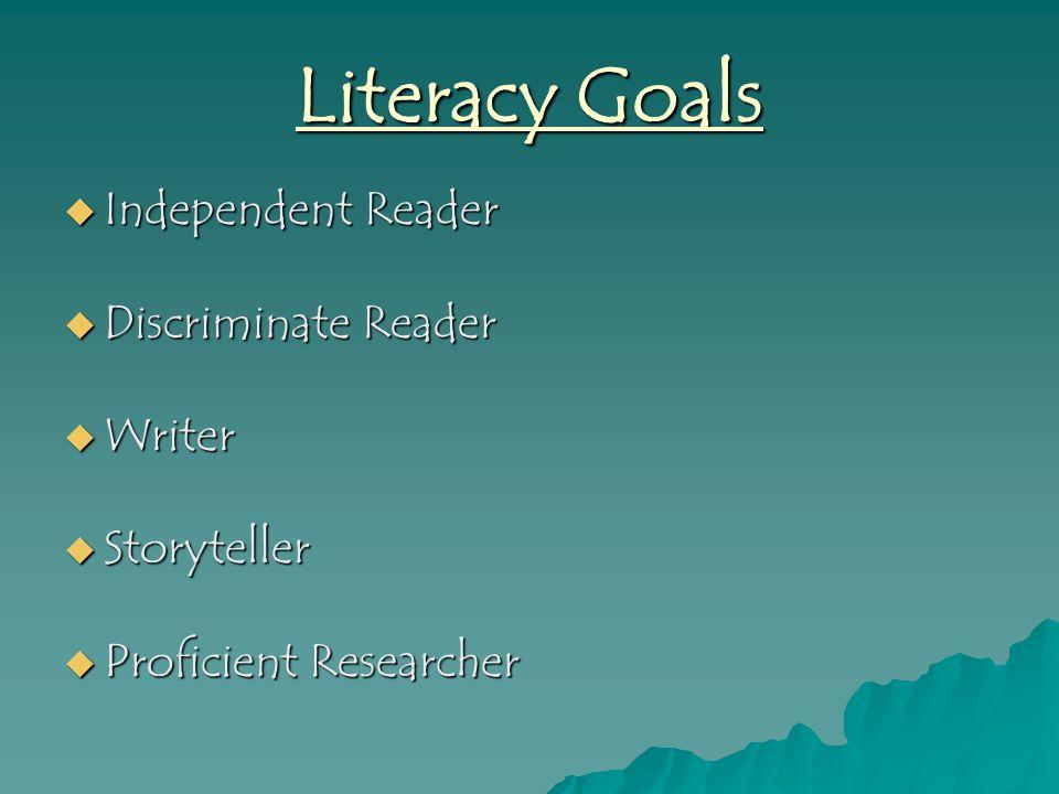 Literacy Goals  Independent Reader  Discriminate Reader  Writer  Storyteller  Proficient Researcher