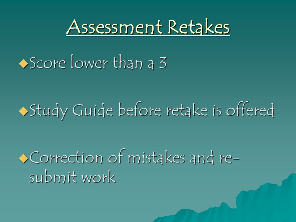 Assessment Retakes  Score lower than a 3  Study Guide before retake is offered  Correction of mistakes and re- submit work