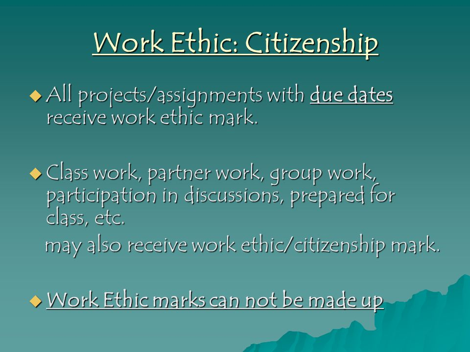 Work Ethic: Citizenship  All projects/assignments with due dates receive work ethic mark.