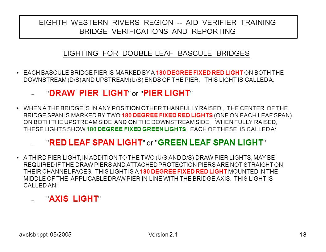 avclsbr.ppt 05/2005Version 2.118 LIGHTING FOR DOUBLE-LEAF BASCULE BRIDGES EIGHTH WESTERN RIVERS REGION -- AID VERIFIER TRAINING BRIDGE VERIFICATIONS AND REPORTING EACH BASCULE BRIDGE PIER IS MARKED BY A 180 DEGREE FIXED RED LIGHT ON BOTH THE DOWNSTREAM (D/S) AND UPSTREAM (U/S) ENDS OF THE PIER.