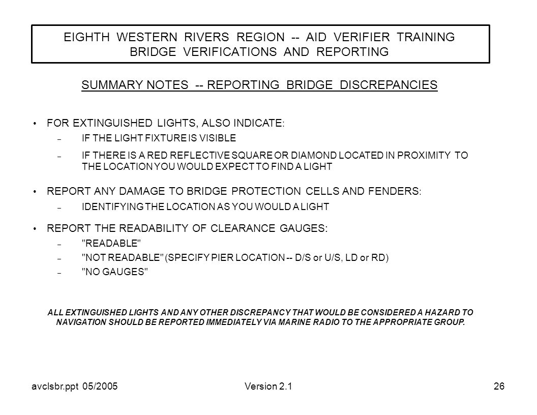 avclsbr.ppt 05/2005Version 2.126 EIGHTH WESTERN RIVERS REGION -- AID VERIFIER TRAINING BRIDGE VERIFICATIONS AND REPORTING SUMMARY NOTES -- REPORTING BRIDGE DISCREPANCIES FOR EXTINGUISHED LIGHTS, ALSO INDICATE : – IF THE LIGHT FIXTURE IS VISIBLE – IF THERE IS A RED REFLECTIVE SQUARE OR DIAMOND LOCATED IN PROXIMITY TO THE LOCATION YOU WOULD EXPECT TO FIND A LIGHT REPORT ANY DAMAGE TO BRIDGE PROTECTION CELLS AND FENDERS : – IDENTIFYING THE LOCATION AS YOU WOULD A LIGHT REPORT THE READABILITY OF CLEARANCE GAUGES: – READABLE – NOT READABLE (SPECIFY PIER LOCATION -- D/S or U/S, LD or RD) – NO GAUGES ALL EXTINGUISHED LIGHTS AND ANY OTHER DISCREPANCY THAT WOULD BE CONSIDERED A HAZARD TO NAVIGATION SHOULD BE REPORTED IMMEDIATELY VIA MARINE RADIO TO THE APPROPRIATE GROUP.