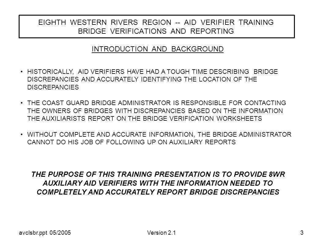 avclsbr.ppt 05/2005Version 2.13 EIGHTH WESTERN RIVERS REGION -- AID VERIFIER TRAINING BRIDGE VERIFICATIONS AND REPORTING HISTORICALLY, AID VERIFIERS HAVE HAD A TOUGH TIME DESCRIBING BRIDGE DISCREPANCIES AND ACCURATELY IDENTIFYING THE LOCATION OF THE DISCREPANCIES THE COAST GUARD BRIDGE ADMINISTRATOR IS RESPONSIBLE FOR CONTACTING THE OWNERS OF BRIDGES WITH DISCREPANCIES BASED ON THE INFORMATION THE AUXILIARISTS REPORT ON THE BRIDGE VERIFICATION WORKSHEETS WITHOUT COMPLETE AND ACCURATE INFORMATION, THE BRIDGE ADMINISTRATOR CANNOT DO HIS JOB OF FOLLOWING UP ON AUXILIARY REPORTS INTRODUCTION AND BACKGROUND THE PURPOSE OF THIS TRAINING PRESENTATION IS TO PROVIDE 8WR AUXILIARY AID VERIFIERS WITH THE INFORMATION NEEDED TO COMPLETELY AND ACCURATELY REPORT BRIDGE DISCREPANCIES