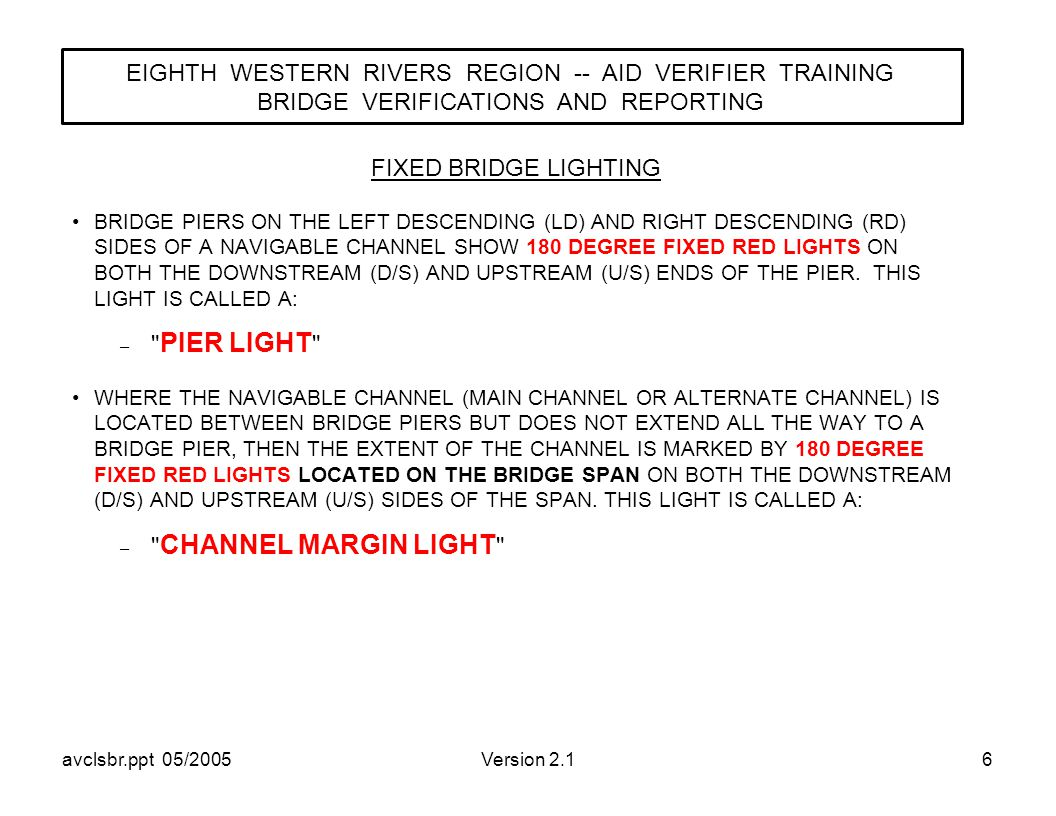 avclsbr.ppt 05/2005Version 2.16 BRIDGE PIERS ON THE LEFT DESCENDING (LD) AND RIGHT DESCENDING (RD) SIDES OF A NAVIGABLE CHANNEL SHOW 180 DEGREE FIXED RED LIGHTS ON BOTH THE DOWNSTREAM (D/S) AND UPSTREAM (U/S) ENDS OF THE PIER.