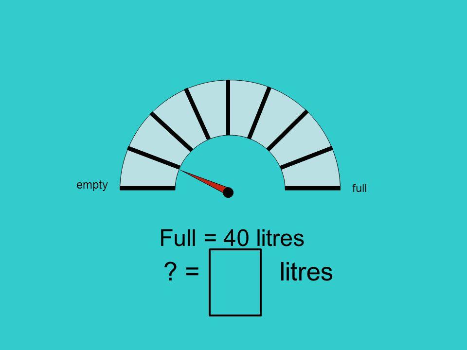 empty full Full = 40 litres = litres