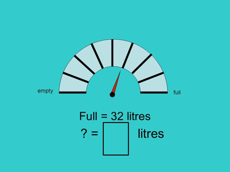 empty full Full = 32 litres = litres