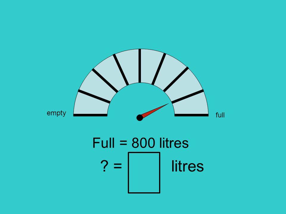 empty full Full = 800 litres = litres