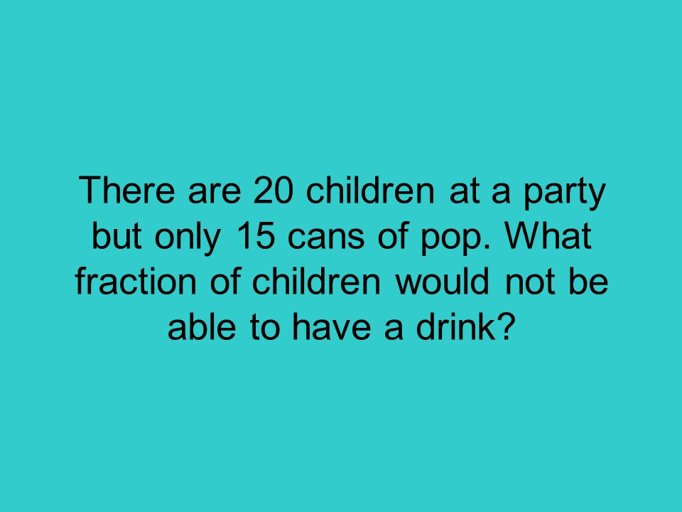 There are 20 children at a party but only 15 cans of pop.