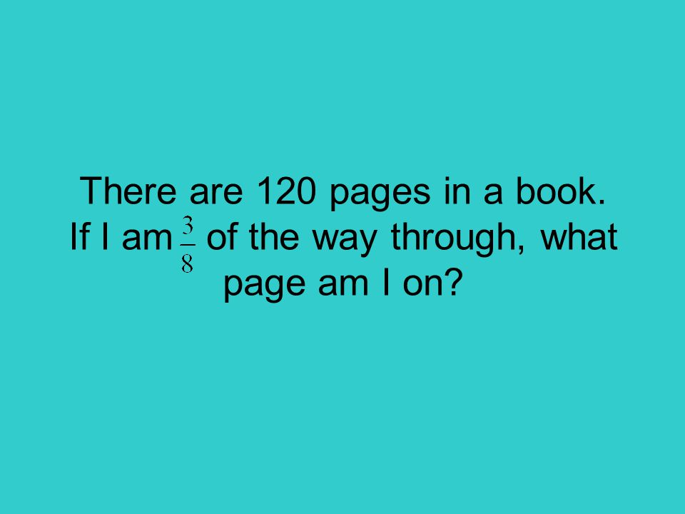 There are 120 pages in a book. If I am of the way through, what page am I on?