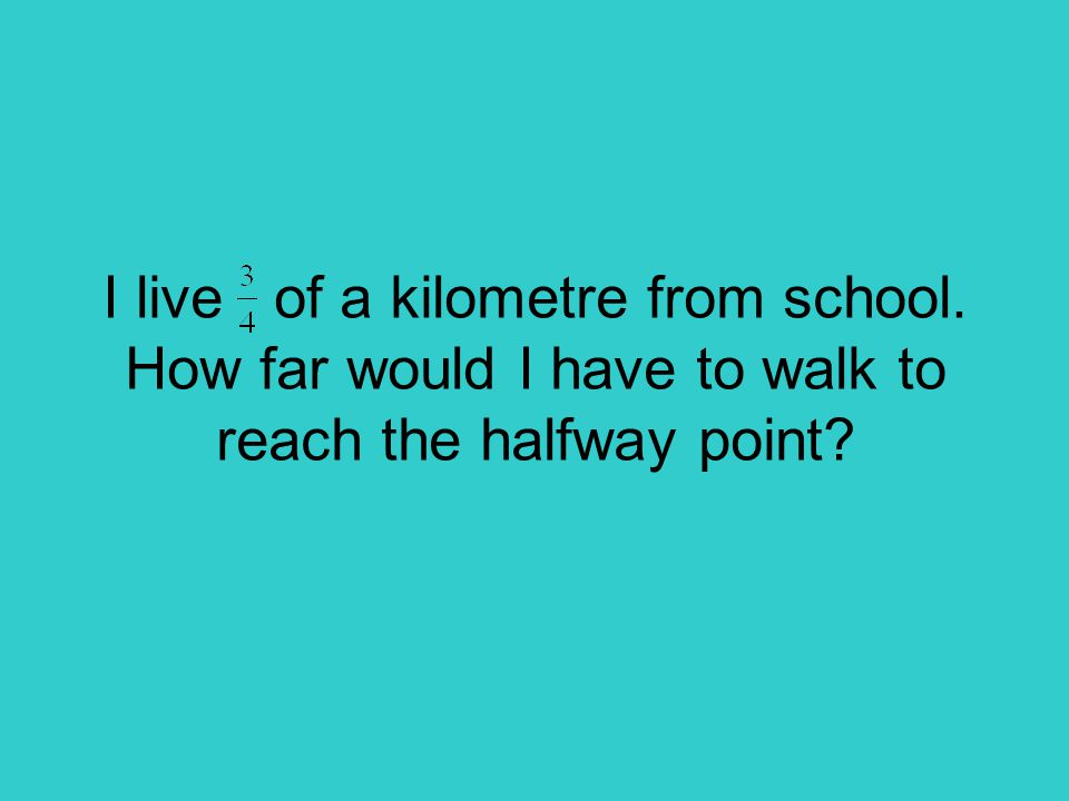I live of a kilometre from school. How far would I have to walk to reach the halfway point