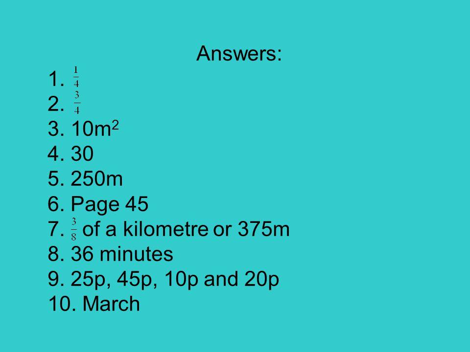 Answers: 1. 2. 3. 10m 2 4. 30 5. 250m 6. Page 45 7.