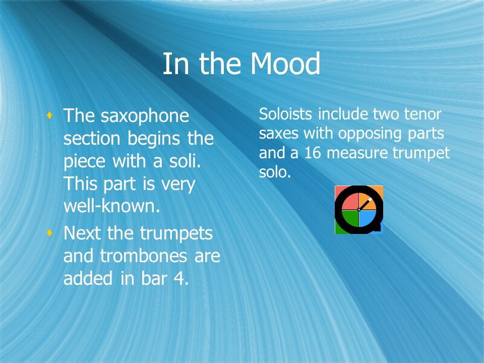 In the Mood  The saxophone section begins the piece with a soli.