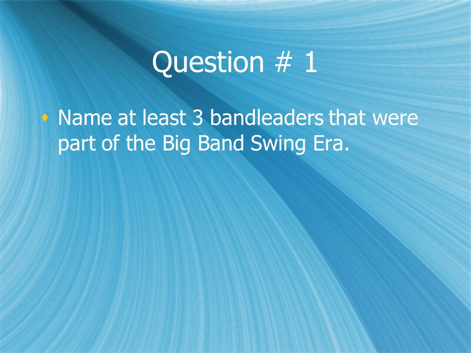 Question # 1  Name at least 3 bandleaders that were part of the Big Band Swing Era.