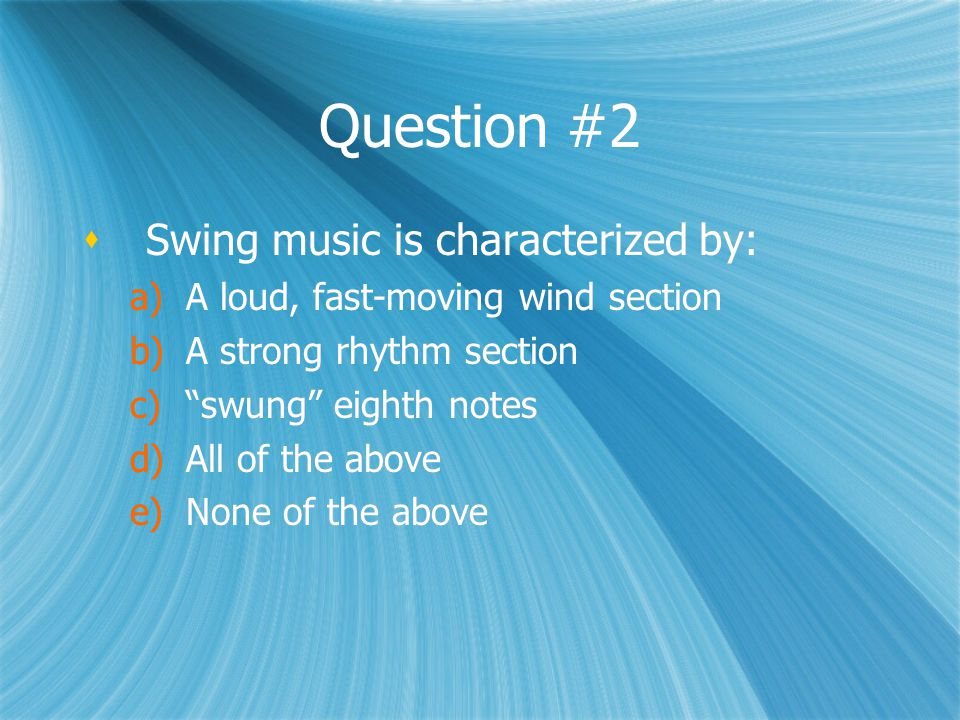 """Question #2  Swing music is characterized by: a)A loud, fast-moving wind section b)A strong rhythm section c)""""swung"""" eighth notes d)All of the above"""