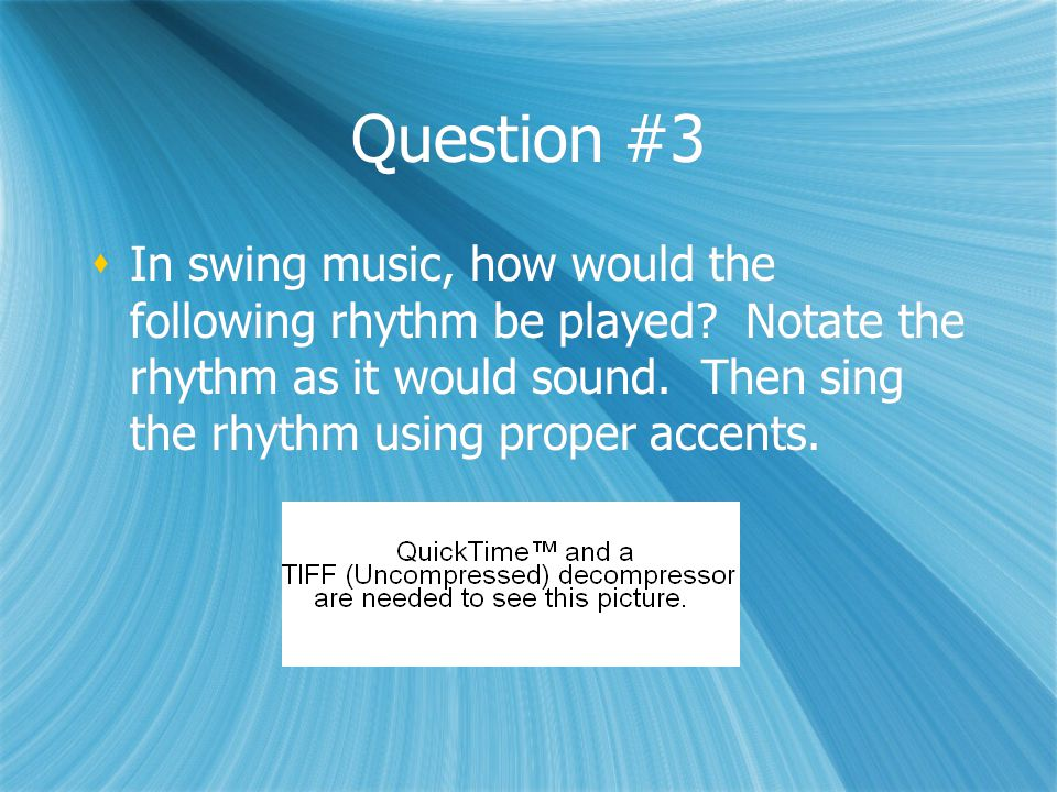 Question #3  In swing music, how would the following rhythm be played? Notate the rhythm as it would sound. Then sing the rhythm using proper accents