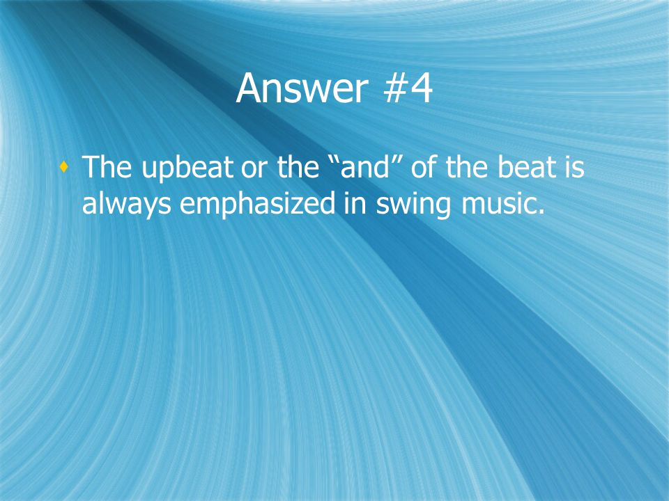 """Answer #4  The upbeat or the """"and"""" of the beat is always emphasized in swing music."""