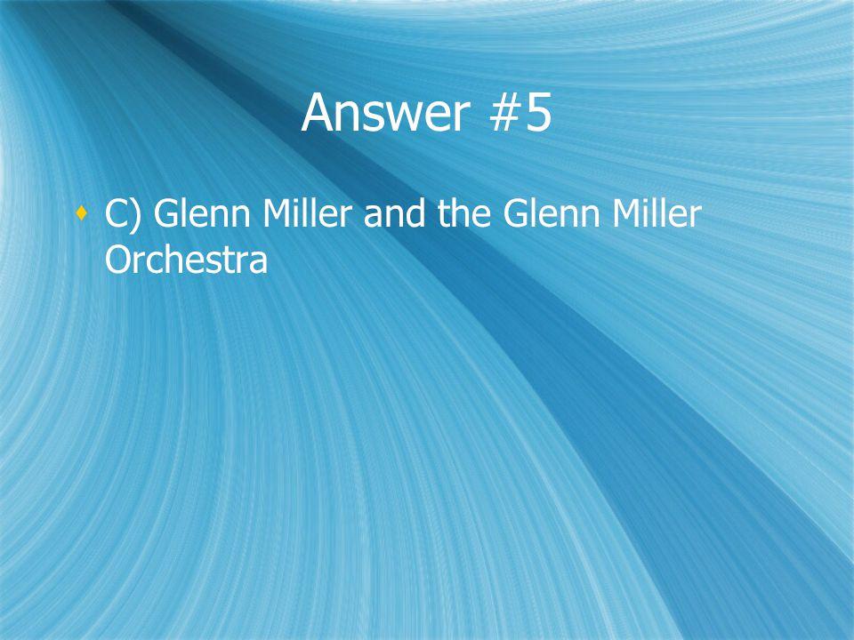 Answer #5  C) Glenn Miller and the Glenn Miller Orchestra