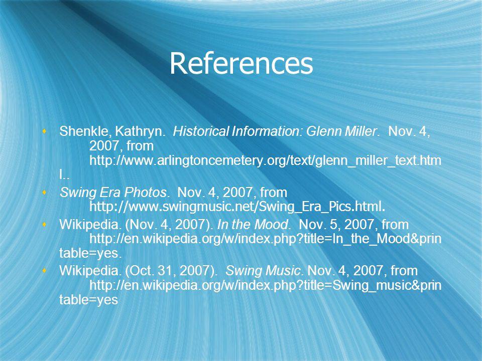 References  Shenkle, Kathryn. Historical Information: Glenn Miller. Nov. 4, 2007, from http://www.arlingtoncemetery.org/text/glenn_miller_text.htm l.
