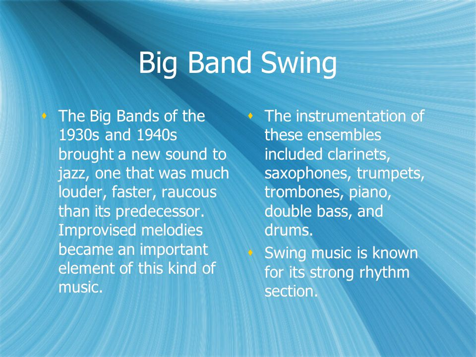 Big Band Swing  The Big Bands of the 1930s and 1940s brought a new sound to jazz, one that was much louder, faster, raucous than its predecessor. Imp