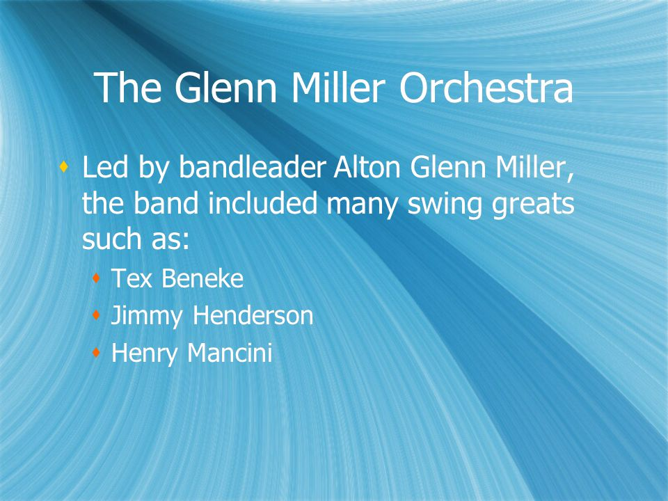 The Glenn Miller Orchestra  Led by bandleader Alton Glenn Miller, the band included many swing greats such as:  Tex Beneke  Jimmy Henderson  Henry Mancini  Led by bandleader Alton Glenn Miller, the band included many swing greats such as:  Tex Beneke  Jimmy Henderson  Henry Mancini