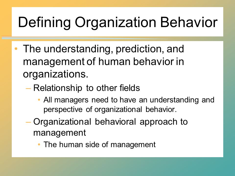Defining Organization Behavior The understanding, prediction, and management of human behavior in organizations.