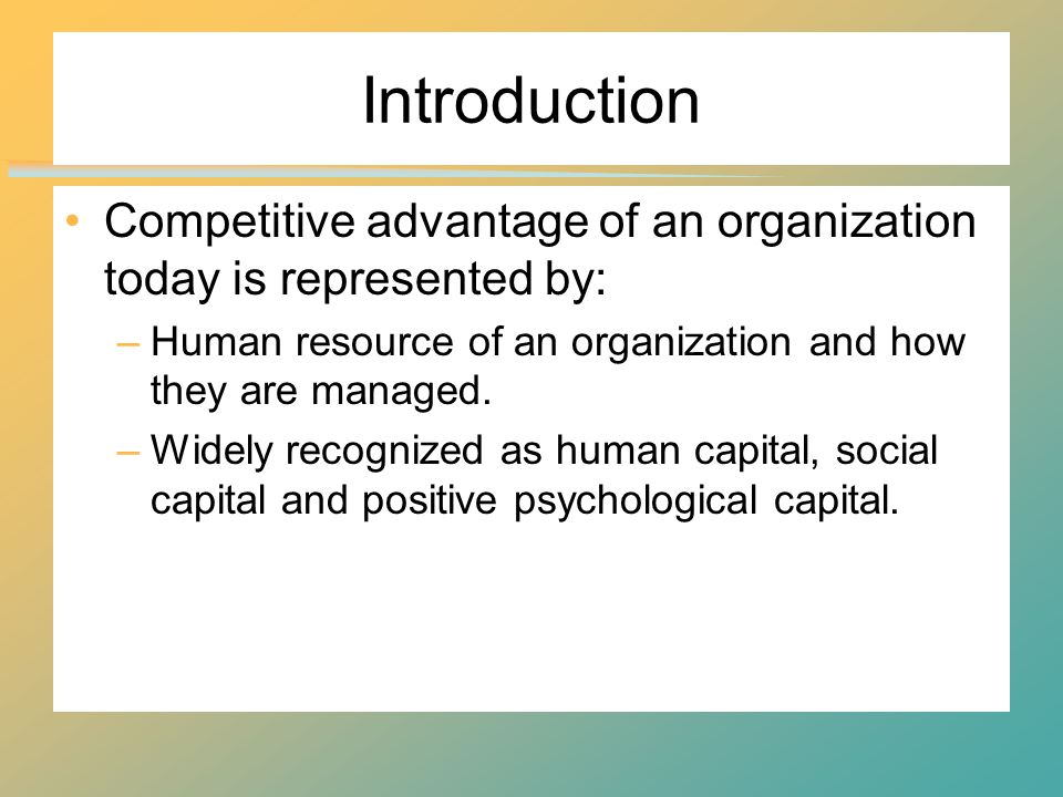 Introduction Competitive advantage of an organization today is represented by: –Human resource of an organization and how they are managed.