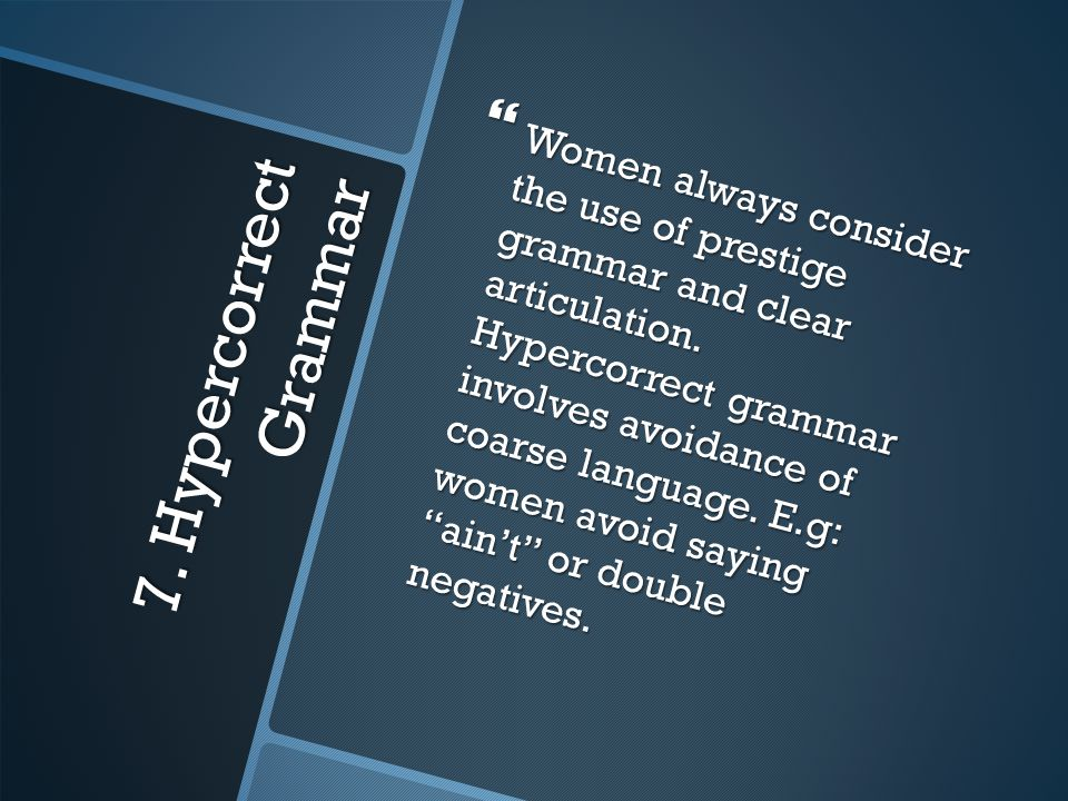 7. Hypercorrect Grammar  Women always consider the use of prestige grammar and clear articulation. Hypercorrect grammar involves avoidance of coarse