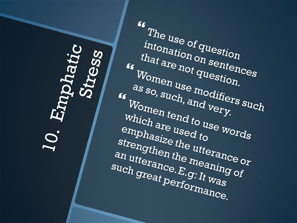 10. Emphatic Stress  The use of question intonation on sentences that are not question.  Women use modifiers such as so, such, and very.  Women ten