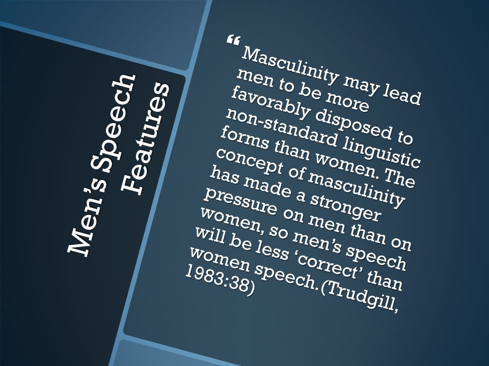 Men's Speech Features  Masculinity may lead men to be more favorably disposed to non-standard linguistic forms than women. The concept of masculinity