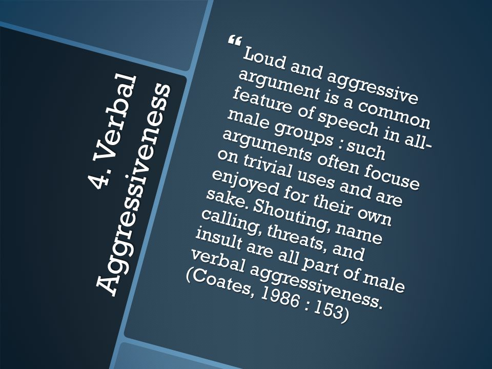 4. Verbal Aggressiveness  Loud and aggressive argument is a common feature of speech in all- male groups : such arguments often focuse on trivial use