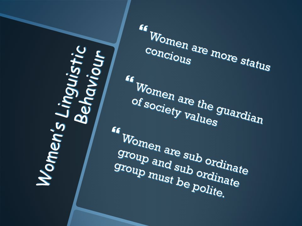 Women's Linguistic Behaviour  Women are more status concious  Women are the guardian of society values  Women are sub ordinate group and sub ordina
