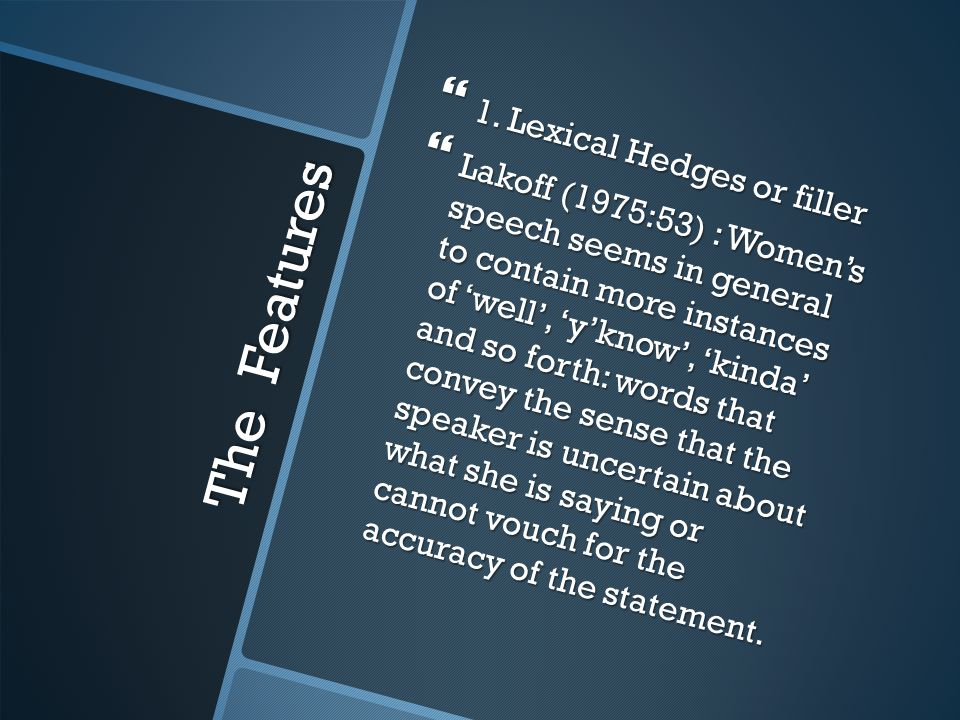 The Features  1. Lexical Hedges or filler  Lakoff (1975:53) : Women's speech seems in general to contain more instances of 'well', 'y'know', 'kinda'