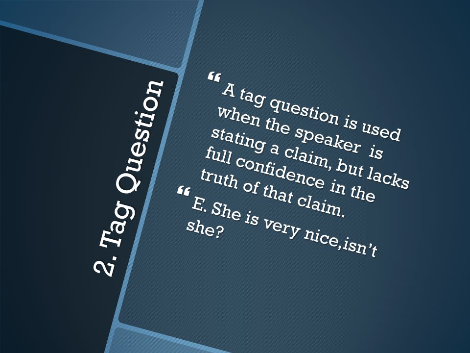 2. Tag Question  A tag question is used when the speaker is stating a claim, but lacks full confidence in the truth of that claim.  E. She is very n