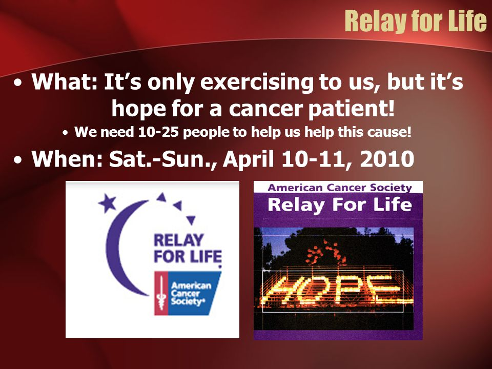 Relay for Life What: It's only exercising to us, but it's hope for a cancer patient! We need 10-25 people to help us help this cause! When: Sat.-Sun.,