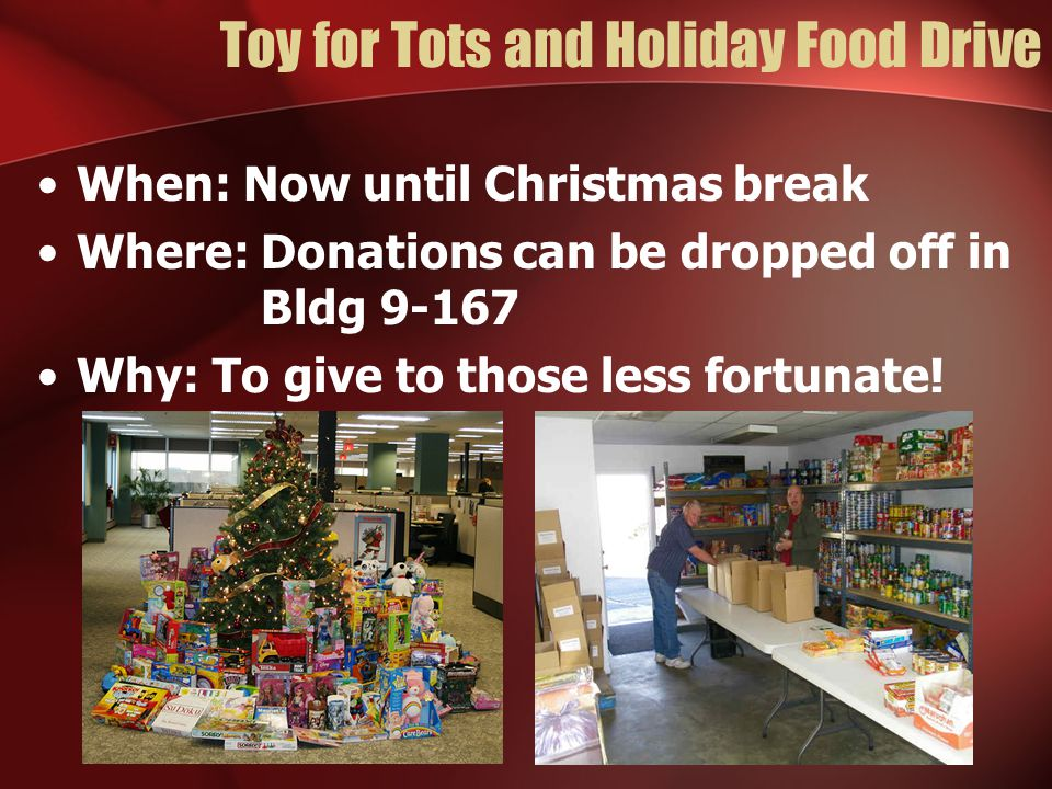 Toy for Tots and Holiday Food Drive When: Now until Christmas break Where: Donations can be dropped off in Bldg 9-167 Why: To give to those less fortu