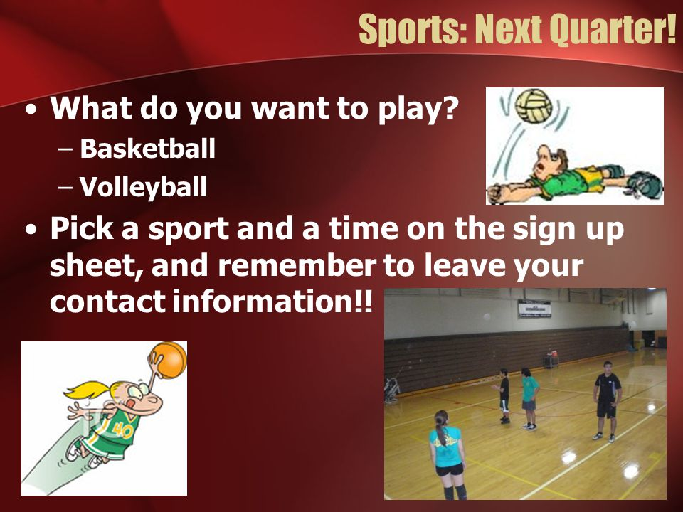Sports: Next Quarter! What do you want to play? –Basketball –Volleyball Pick a sport and a time on the sign up sheet, and remember to leave your conta