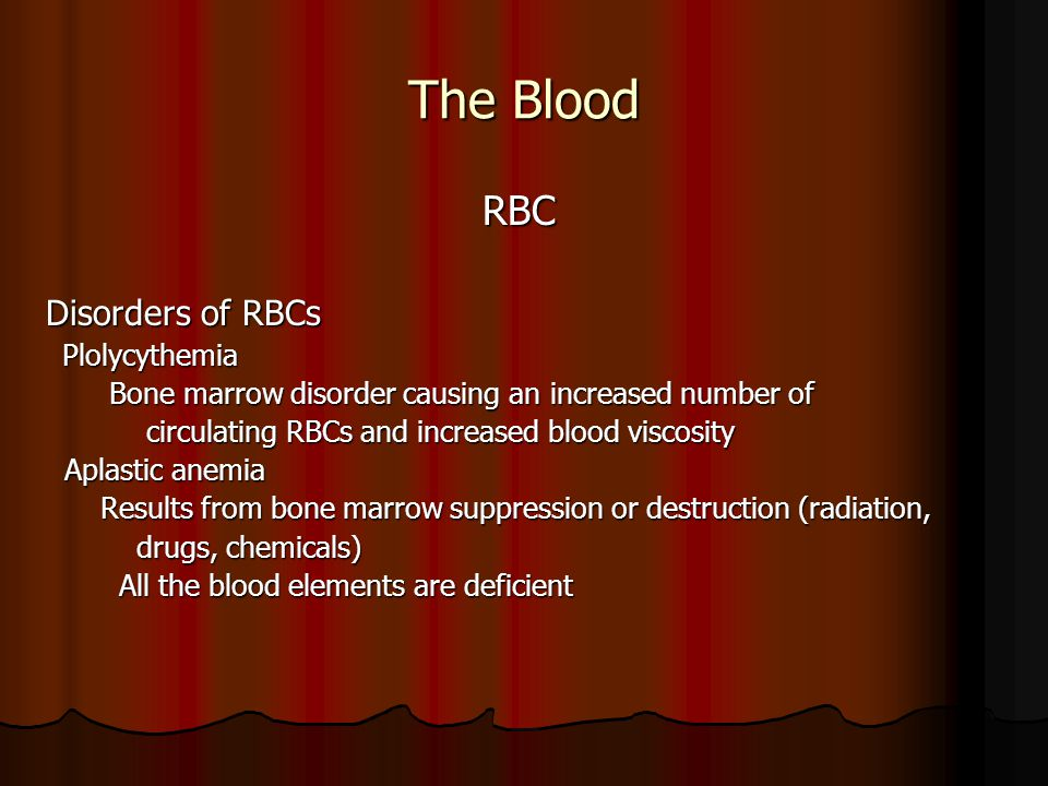 The Blood RBC RBC Disorders of RBCs Plolycythemia Plolycythemia Bone marrow disorder causing an increased number of Bone marrow disorder causing an increased number of circulating RBCs and increased blood viscosity circulating RBCs and increased blood viscosity Aplastic anemia Aplastic anemia Results from bone marrow suppression or destruction (radiation, Results from bone marrow suppression or destruction (radiation, drugs, chemicals) drugs, chemicals) All the blood elements are deficient All the blood elements are deficient