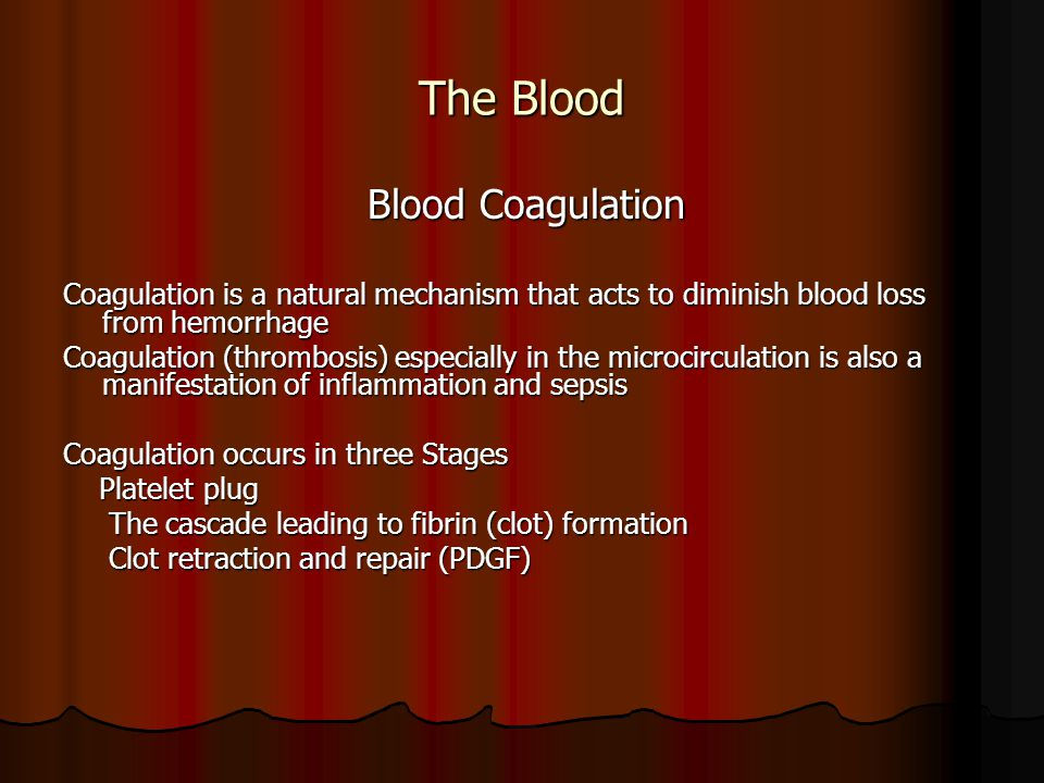 The Blood Blood Coagulation Blood Coagulation Coagulation is a natural mechanism that acts to diminish blood loss from hemorrhage Coagulation (thrombosis) especially in the microcirculation is also a manifestation of inflammation and sepsis Coagulation occurs in three Stages Platelet plug Platelet plug The cascade leading to fibrin (clot) formation The cascade leading to fibrin (clot) formation Clot retraction and repair (PDGF) Clot retraction and repair (PDGF)