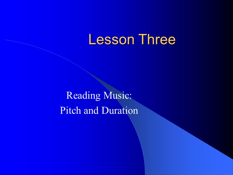 Lesson Three Reading Music: Pitch and Duration